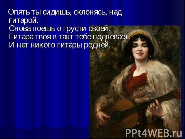 Опять ты сидишь, склонясь, над гитарой.Снова поешь о грусти своей.Гитара твоя в такт тебе подпевает.И нет никого гитары родней.