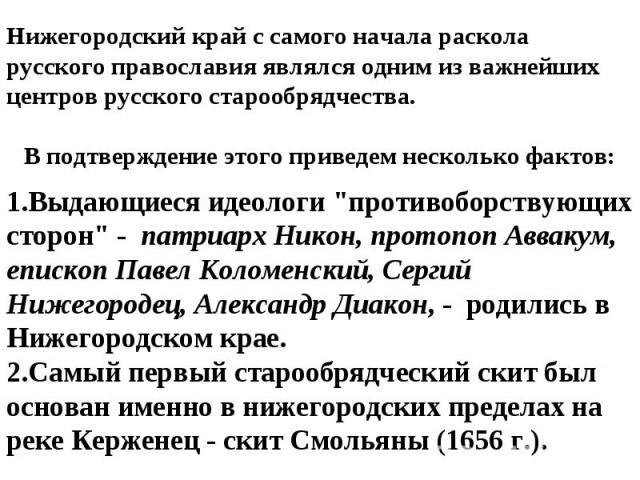 Нижегородский край с самого начала раскола русского православия являлся одним из важнейших центров русского старообрядчества.В подтверждение этого приведем несколько фактов:Выдающиеся идеологи