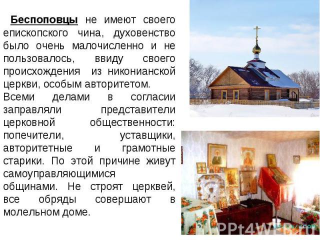 Беспоповцы не имеют своего епископского чина, духовенство было очень малочисленно и не пользовалось, ввиду своего происхождения из никонианской церкви, особым авторитетом. Всеми делами в согласии заправляли представители церковной общественности: по…