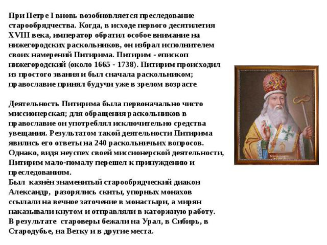 При Петре I вновь возобновляется преследование старообрядчества. Когда, в исходе первого десятилетия XVIII века, император обратил особое внимание на нижегородских раскольников, он избрал исполнителем своих намерений Питирима. Питирим - епископ ниже…