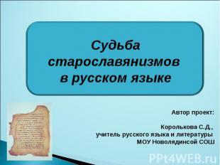 Судьба старославянизмов в русском языке Автор проект:Королькова С.Д., учитель ру