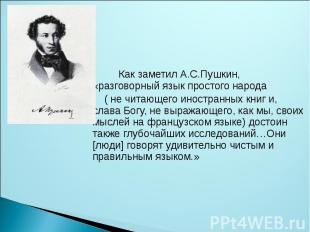 Как заметил А.С.Пушкин, «разговорный язык простого народа ( не читающего иностра