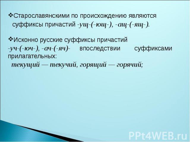 Старославянскими по происхождению являются суффиксы причастий -ущ-(-ющ-), -ащ-(-ящ-). Исконно русские суффиксы причастий-уч-(-юч-), -ач-(-яч)- впоследствии суффиксами прилагательных: текущий — текучий, горящий — горячий;