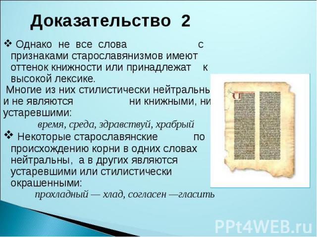 Доказательство 2 Однако не все слова с признаками старославянизмов имеют оттенок книжности или принадлежат к высокой лексике. Многие из них стилистически нейтральны и не являются ни книжными, ни устаревшими: время, среда, здравствуй, храбрый Некотор…