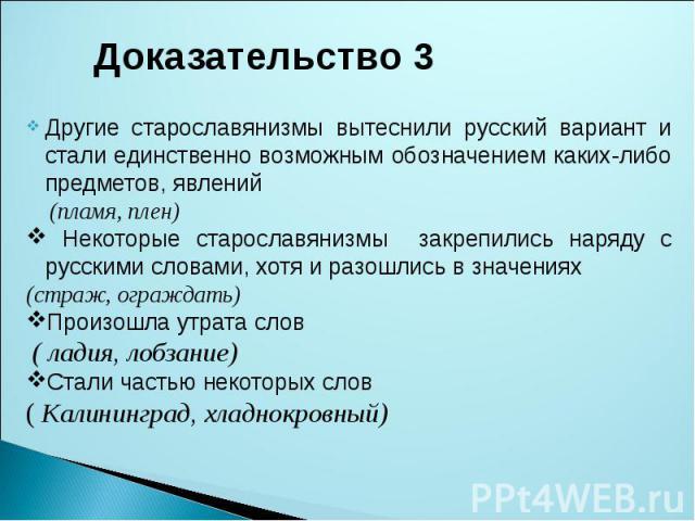 Доказательство 3Другие старославянизмы вытеснили русский вариант и стали единственно возможным обозначением каких-либо предметов, явлений (пламя, плен) Некоторые старославянизмы закрепились наряду с русскими словами, хотя и разошлись в значениях (ст…