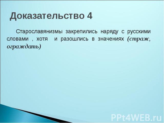 Доказательство 4 Старославянизмы закрепились наряду с русскими словами , хотя и разошлись в значениях (страж, ограждать)