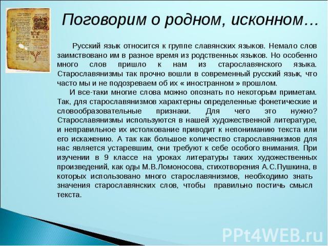 Поговорим о родном, исконном… Русский язык относится к группе славянских языков. Немало слов заимствовано им в разное время из родственных языков. Но особенно много слов пришло к нам из старославянского языка. Старославянизмы так прочно вошли в совр…
