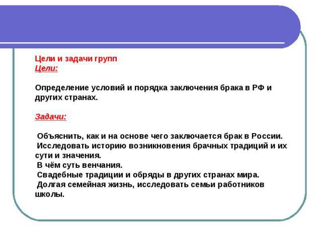 Цели и задачи группЦели:Определение условий и порядка заключения брака в РФ и других странах. Задачи: Объяснить, как и на основе чего заключается брак в России. Исследовать историю возникновения брачных традиций и их сути и значения. В чём суть венч…