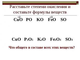 Расставьте степени окисления и составьте формулы веществСuO PO KO FeO SOСuO P2O5