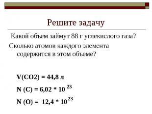 Решите задачу Какой объем займут 88 г углекислого газа?Сколько атомов каждого эл