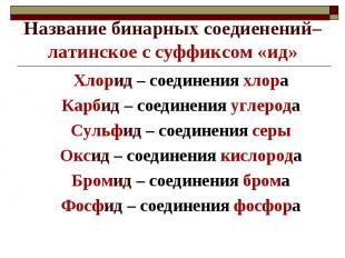 Название бинарных соедиенений– латинское с суффиксом «ид»Хлорид – соединения хло