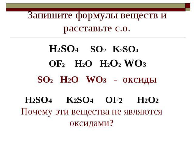 Запишите формулы веществ и расставьте с.о. H2SO4 SO2 K2SO4 OF2 H2O H2O2 WO3SO2 H2O WO3 - оксидыH2SO4 K2SO4 OF2 H2O2Почему эти вещества не являются оксидами?