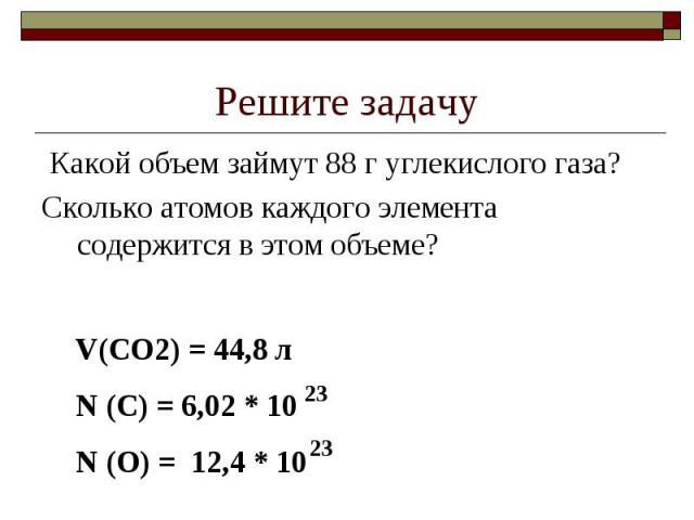 Решите задачу Какой объем займут 88 г углекислого газа?Сколько атомов каждого элемента содержится в этом объеме?V(CO2) = 44,8 лN (C) = 6,02 * 10N (O) = 12,4 * 10