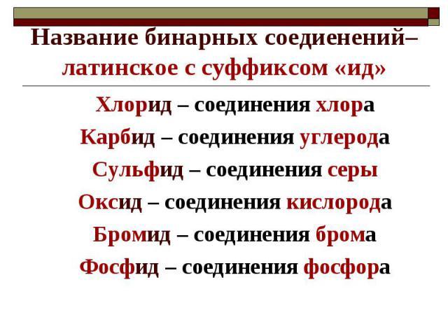 Название бинарных соедиенений– латинское с суффиксом «ид»Хлорид – соединения хлораКарбид – соединения углеродаСульфид – соединения серыОксид – соединения кислородаБромид – соединения бромаФосфид – соединения фосфора