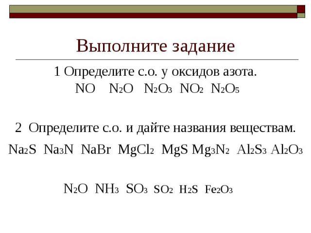 Выполните задание1 Определите с.о. у оксидов азота. NO N2O N2O3 NO2 N2O52 Определите с.о. и дайте названия веществам.Na2S Na3N NaBr MgCl2 MgS Mg3N2 Al2S3 Al2O3N2O NH3 SO3 SO2 H2S Fe2O3