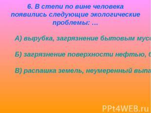 6. В степи по вине человека появились следующие экологические проблемы: … А) выр