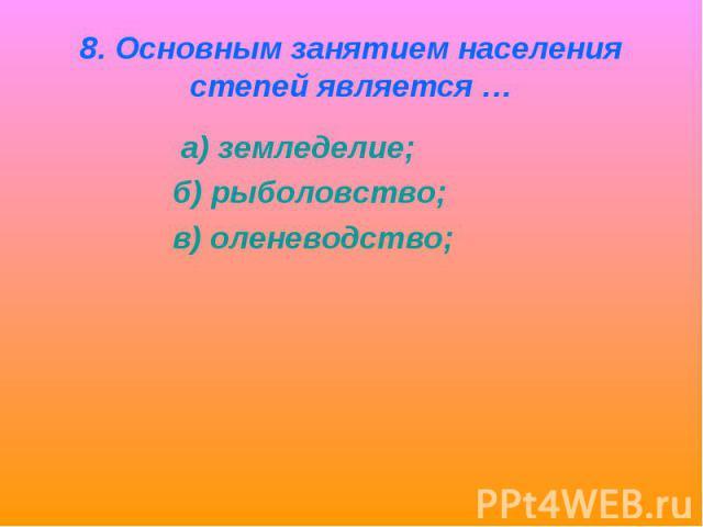 8. Основным занятием населения степей является … а) земледелие; б) рыболовство; в) оленеводство;