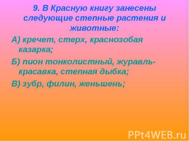 9. В Красную книгу занесены следующие степные растения и животные:А) кречет, стерх, краснозобая казарка;Б) пион тонколистный, журавль-красавка, степная дыбка;В) зубр, филин, женьшень;