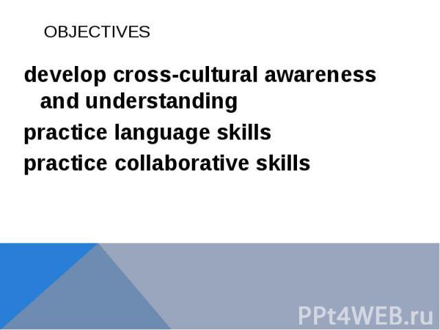 OBJECTIVESdevelop cross-cultural awareness and understanding practice language skillspractice collaborative skills