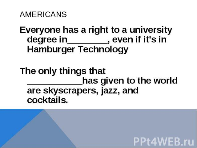 AMERICANSEveryone has a right to a university degree in________, even if it's in Hamburger TechnologyThe only things that ___________has given to the world are skyscrapers, jazz, and cocktails.