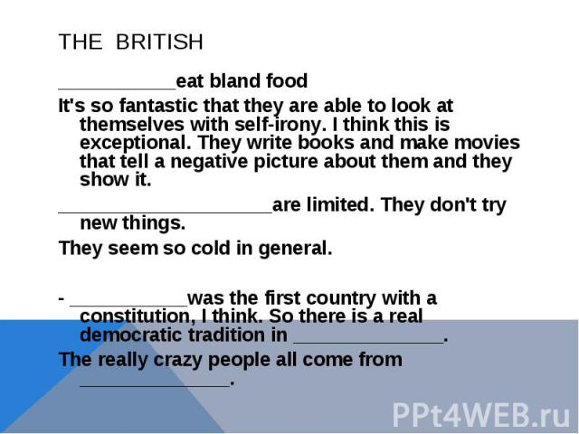 THE BRITISH___________eat bland food It's so fantastic that they are able to look at themselves with self-irony. I think this is exceptional. They write books and make movies that tell a negative picture about them and they show it._________________…