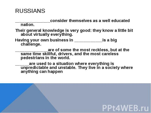 RUSSIANS_______________consider themselves as a well educated nation. Their general knowledge is very good: they know a little bit about virtually everything. Having your own business in ____________is a big challenge. ______________are of some the …