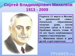 Сергей Владимирович Михалков 1913 - 2009Родился 13 марта в Москве в дворянской с