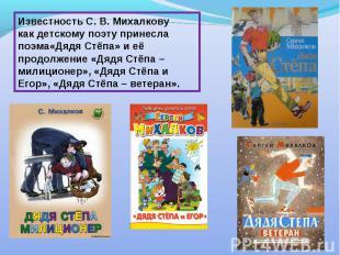 Известность С. В. Михалкову как детскому поэту принесла поэма«Дядя Стёпа» и её п