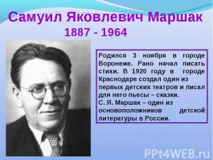 Самуил Яковлевич Маршак 1887 - 1964Родился 3 ноября в городе Воронеже. Рано нача