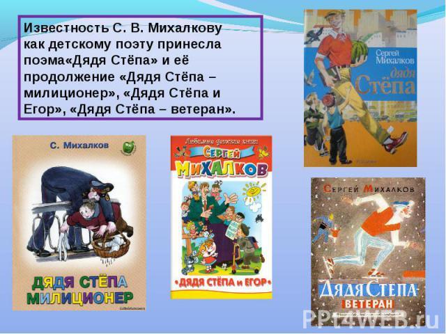 Известность С. В. Михалкову как детскому поэту принесла поэма«Дядя Стёпа» и её продолжение «Дядя Стёпа – милиционер», «Дядя Стёпа и Егор», «Дядя Стёпа – ветеран».