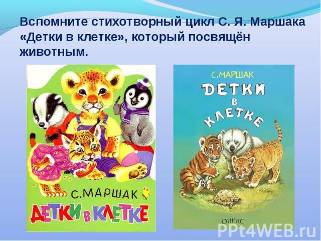 Вспомните стихотворный цикл С. Я. Маршака «Детки в клетке», который посвящён животным.