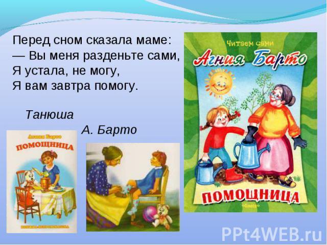 Перед сном сказала маме:— Вы меня разденьте сами,Я устала, не могу,Я вам завтра помогу.Танюша А. Барто