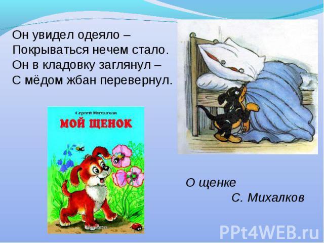 Он увидел одеяло –Покрываться нечем стало.Он в кладовку заглянул –С мёдом жбан перевернул.О щенке С. Михалков