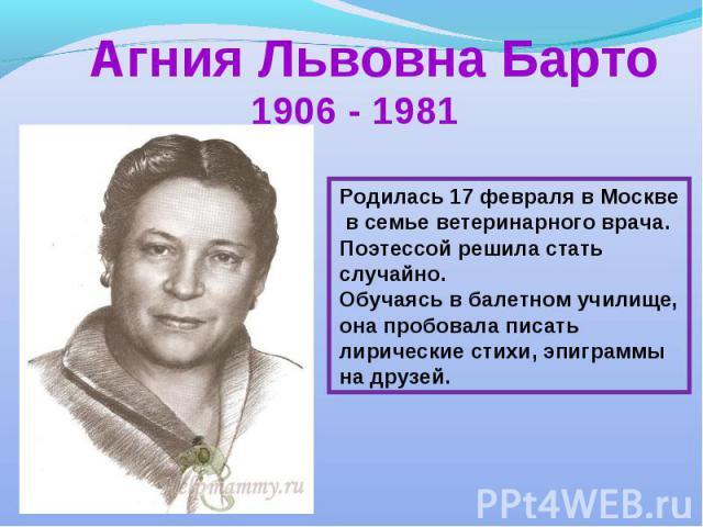 1906 - 1981Родилась 17 февраля в Москве в семье ветеринарного врача.Поэтессой решила стать случайно.Обучаясь в балетном училище, она пробовала писать лирические стихи, эпиграммы на друзей.