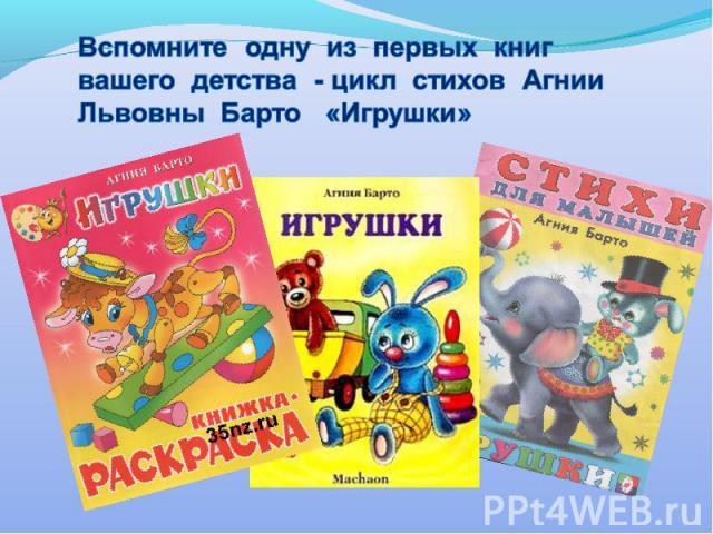 Вспомните одну из первых книг вашего детства - цикл стихов Агнии Львовны Барто «Игрушки»