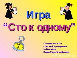 """Игра """"Сто к одному"""" Составитель игрыклассный руководитель 9 «Б» класса Кудра Еле"""