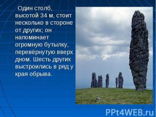 Один столб, высотой 34м, стоит несколько в стороне от других; он напоминает огр