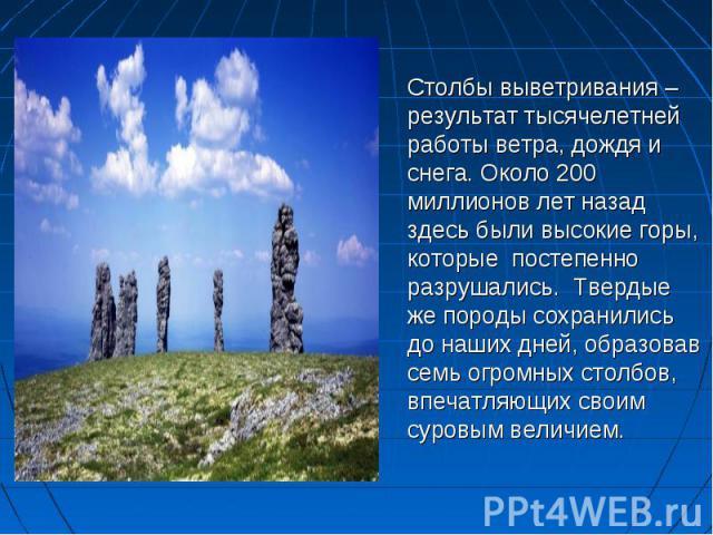 Столбы выветривания – результат тысячелетней работы ветра, дождя и снега. Около 200 миллионов лет назад здесь были высокие горы, которые постепенно разрушались. Твердые же породы сохранились до наших дней, образовав семь огромных столбов, впечатля…