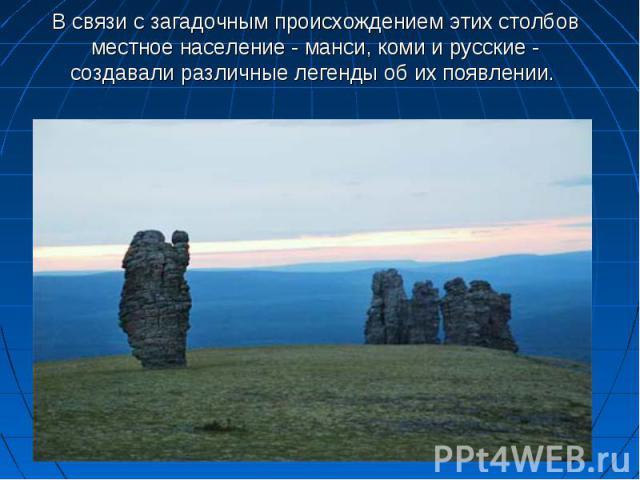 В связи с загадочным происхождением этих столбов местное население - манси, коми и русские - создавали различные легенды об их появлении.