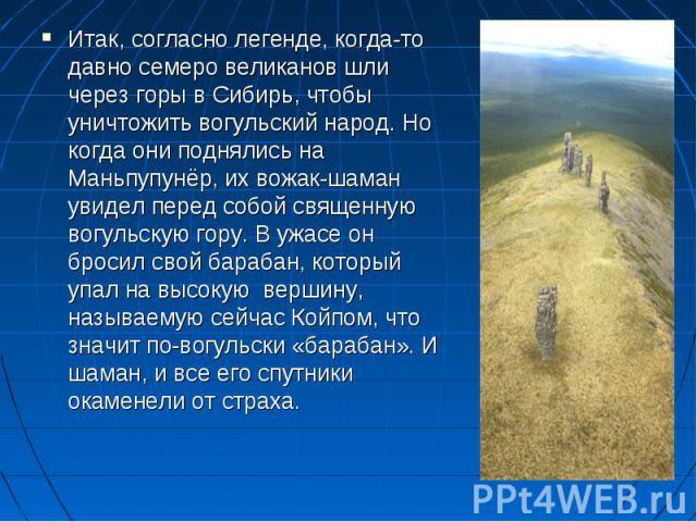 Итак, согласно легенде, когда-то давно семеро великанов шли через горы в Сибирь, чтобы уничтожить вогульский народ. Но когда они поднялись на Маньпупунёр, их вожак-шаман увидел перед собой священную вогульскую гору. В ужасе он бросил свой барабан, к…