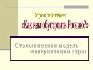 Урок по теме: Как нам обустроить Россию? Столыпинская модель модернизации страны
