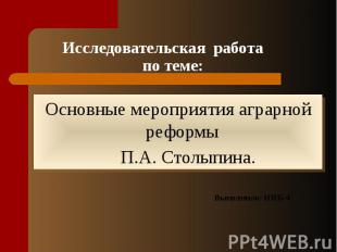 Исследовательская работа по теме:Основные мероприятия аграрной реформы П.А. Стол