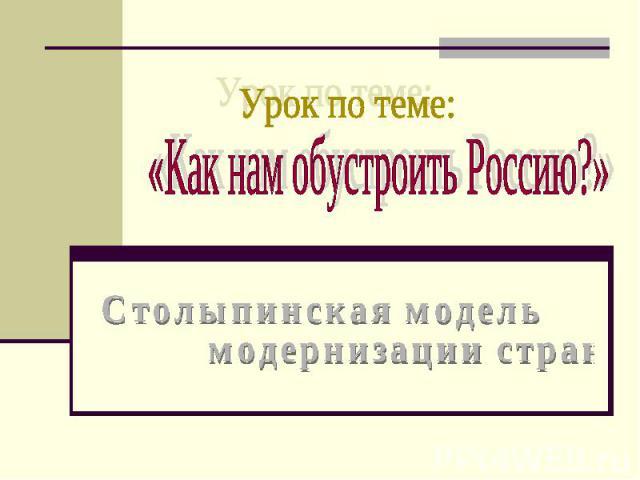 Урок по теме: Как нам обустроить Россию? Столыпинская модель модернизации страны.