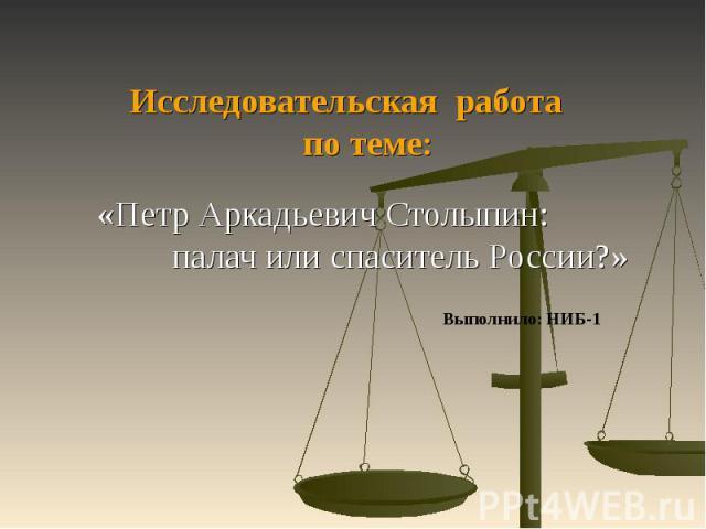 Исследовательская работа по теме: «Петр Аркадьевич Столыпин: палач или спаситель России?»