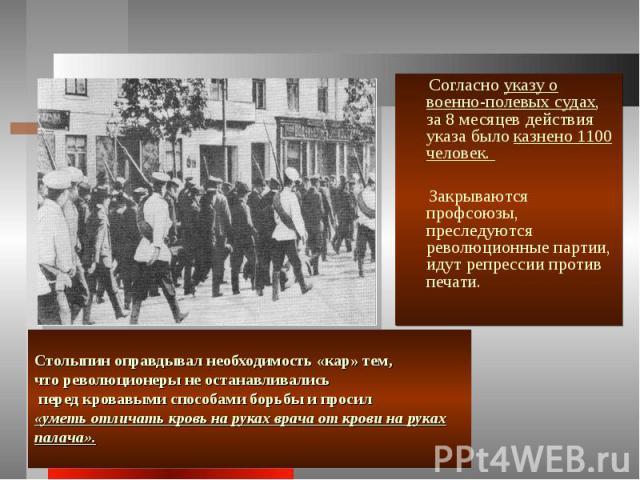 Согласно указу о военно-полевых судах, за 8 месяцев действия указа было казнено 1100 человек. Закрываются профсоюзы, преследуются революционные партии, идут репрессии против печати. Столыпин оправдывал необходимость «кар» тем, что революционеры не о…