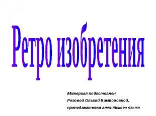 Ретро изобретения Материал подготовлен Роговой Ольгой Викторовной, преподавателе