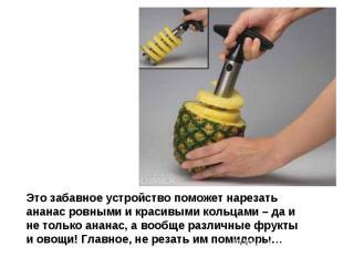 Это забавное устройство поможет нарезать ананас ровными и красивыми кольцами – д