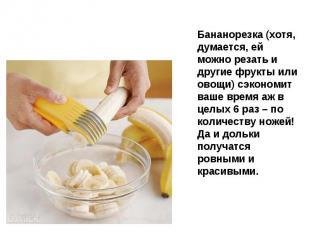 Бананорезка (хотя, думается, ей можно резать и другие фрукты или овощи) сэкономи