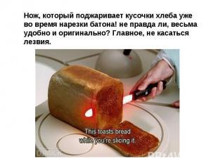 Нож, который поджаривает кусочки хлеба уже во время нарезки батона! не правда ли