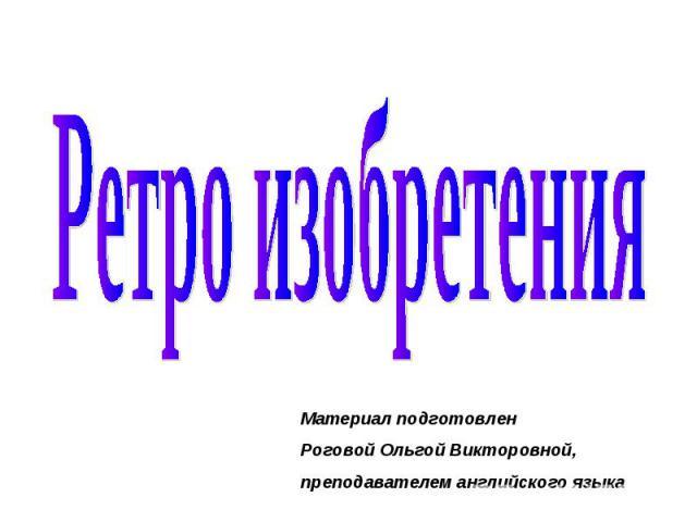 Ретро изобретения Материал подготовлен Роговой Ольгой Викторовной, преподавателем английского языка